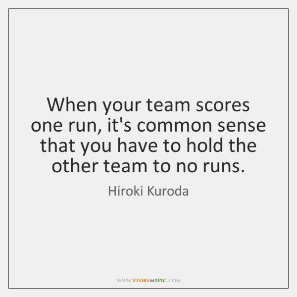 When your team scores one run, it's common sense that you have ...