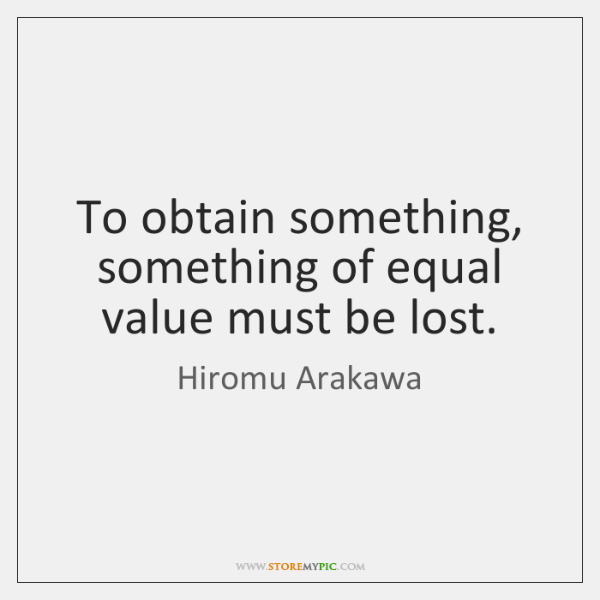 To obtain something, something of equal value must be lost.