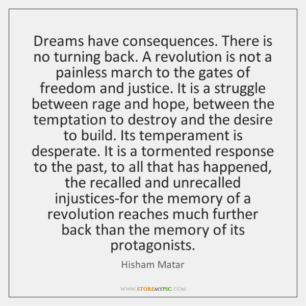 Dreams have consequences. There is no turning back. A revolution is not ...