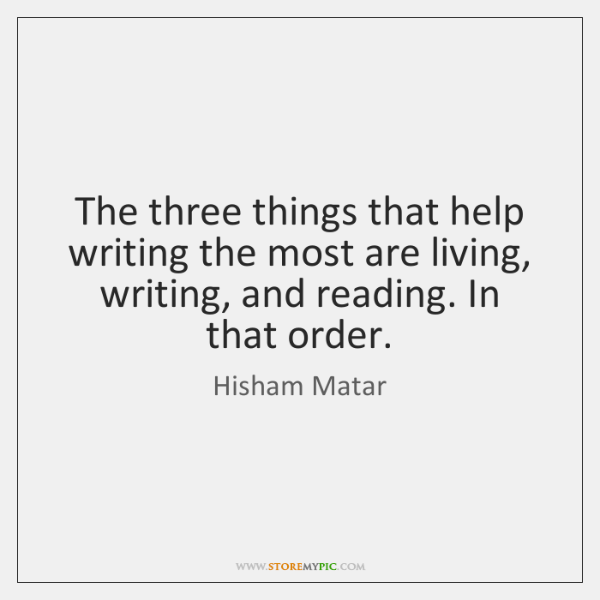 The three things that help writing the most are living, writing, and ...
