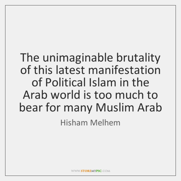 The unimaginable brutality of this latest manifestation of Political Islam in the ...
