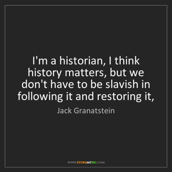 Jack Granatstein: I'm a historian, I think history matters, but we don't...
