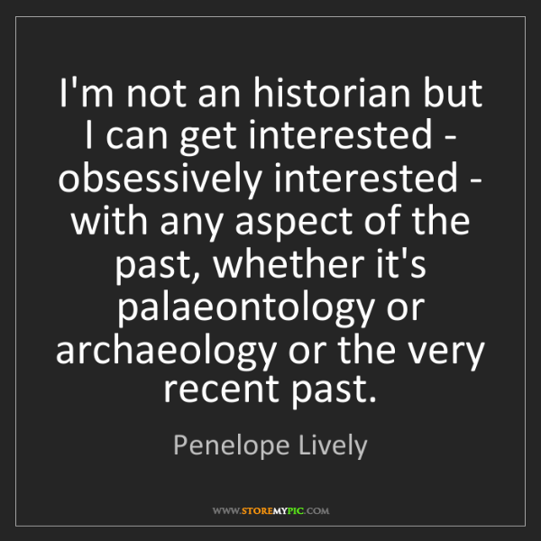 Penelope Lively: I'm not an historian but I can get interested - obsessively...