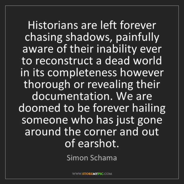 Simon Schama: Historians are left forever chasing shadows, painfully...