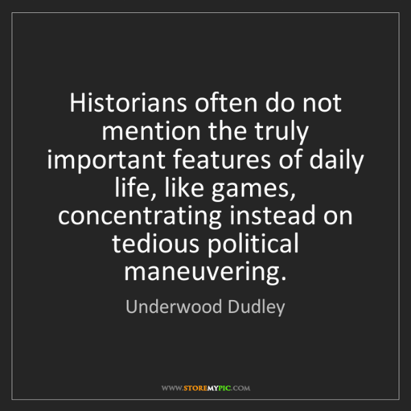 Underwood Dudley: Historians often do not mention the truly important features...