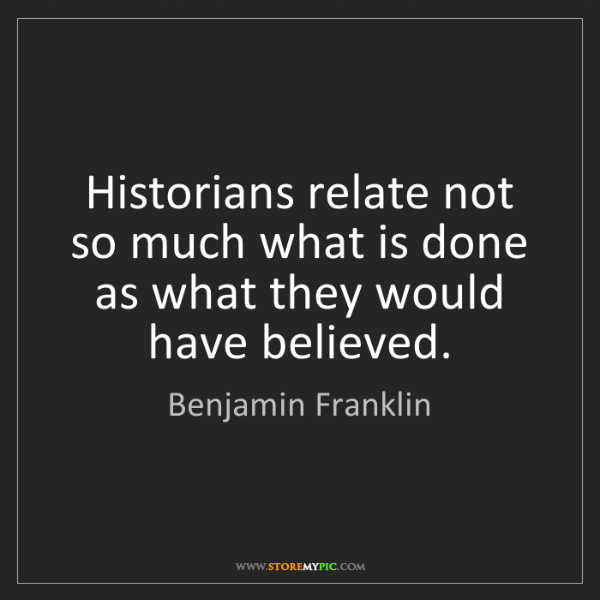 Benjamin Franklin: Historians relate not so much what is done as what they...