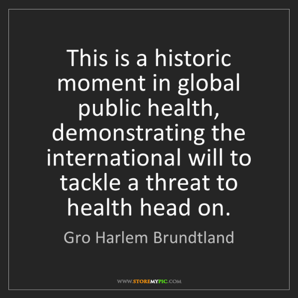 Gro Harlem Brundtland: This is a historic moment in global public health, demonstrating...