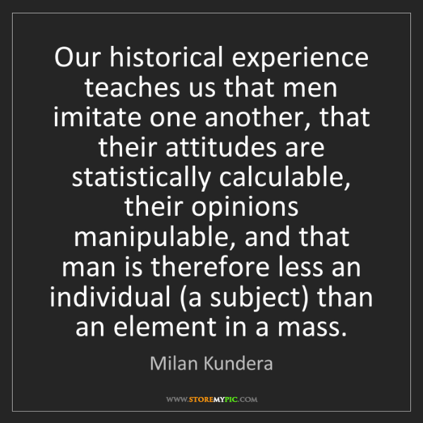 Milan Kundera: Our historical experience teaches us that men imitate...