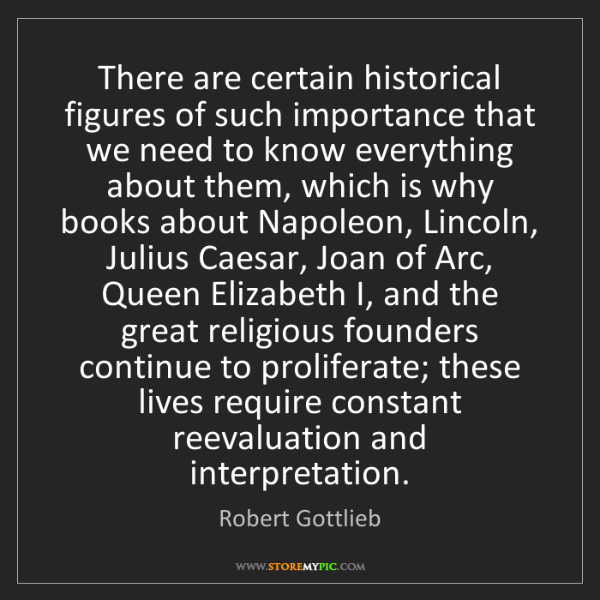 Robert Gottlieb: There are certain historical figures of such importance...