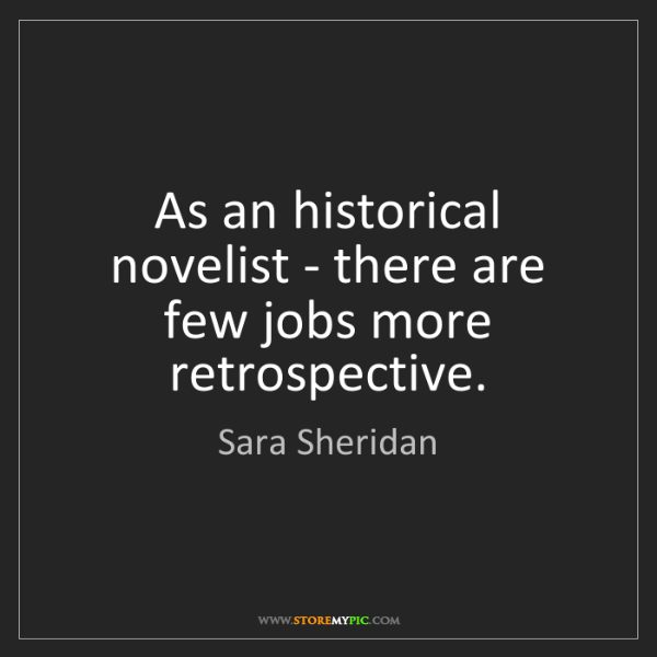 Sara Sheridan: As an historical novelist - there are few jobs more retrospective.