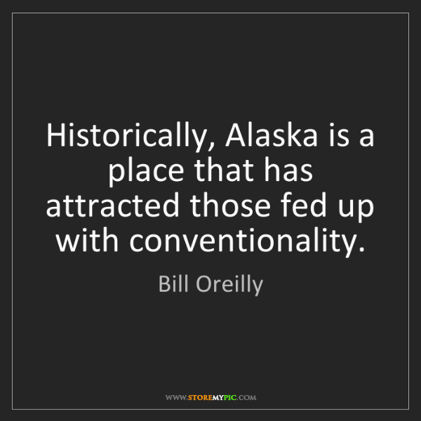 Bill Oreilly: Historically, Alaska is a place that has attracted those...