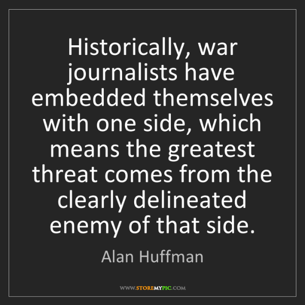 Alan Huffman: Historically, war journalists have embedded themselves...