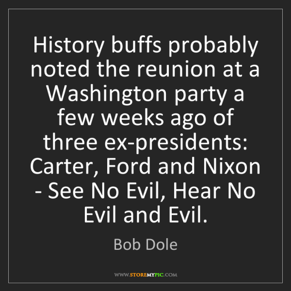 Bob Dole: History buffs probably noted the reunion at a Washington...