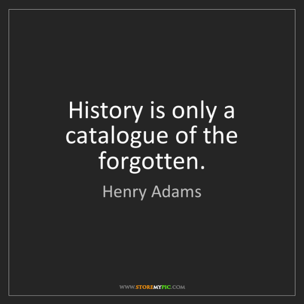 Henry Adams: History is only a catalogue of the forgotten.
