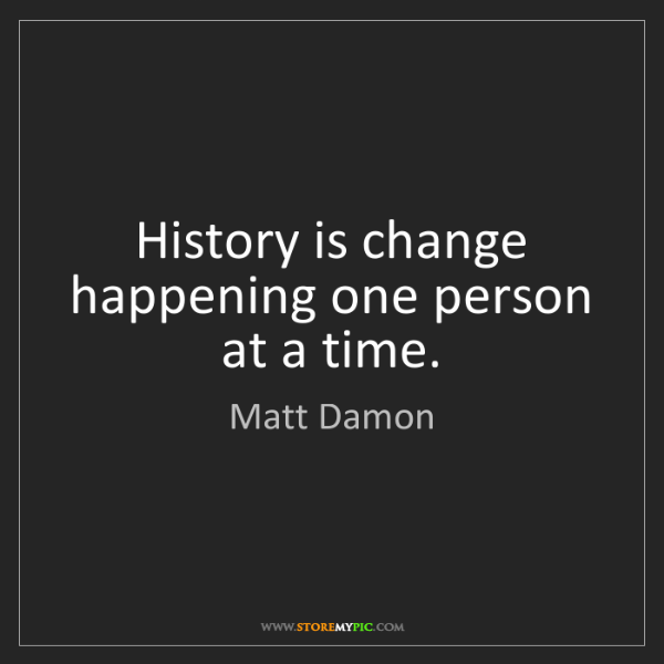 Matt Damon: History is change happening one person at a time.