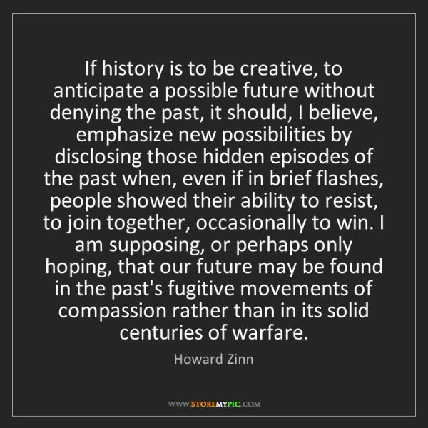 Howard Zinn: If history is to be creative, to anticipate a possible...