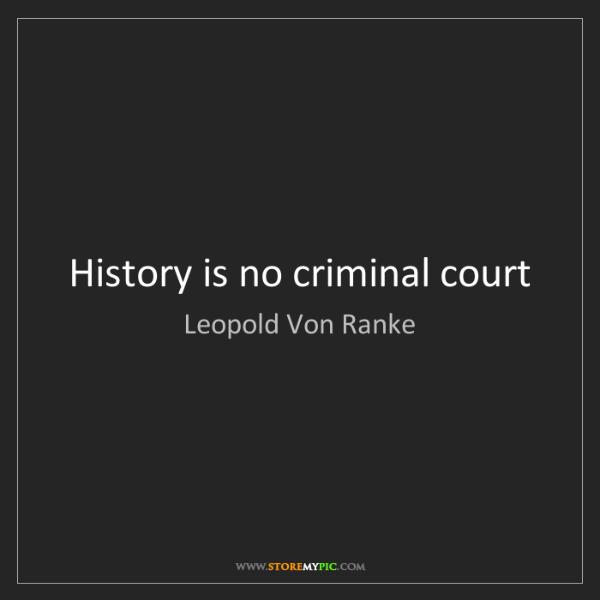 Leopold Von Ranke: History is no criminal court