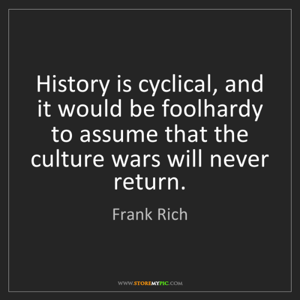 Frank Rich: History is cyclical, and it would be foolhardy to assume...