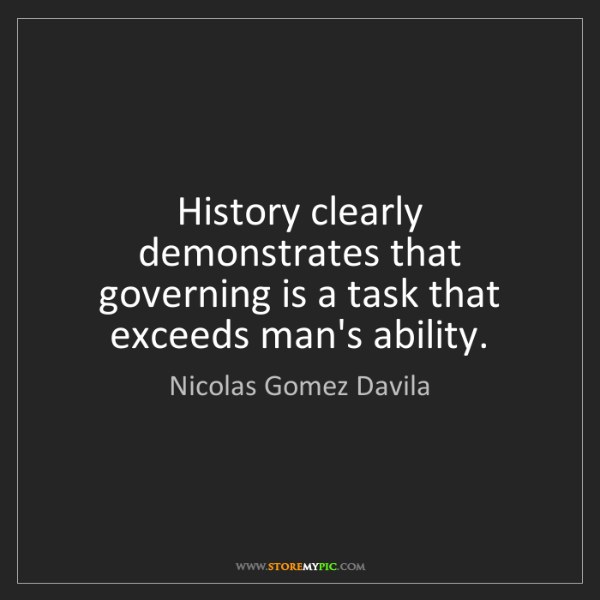 Nicolas Gomez Davila: History clearly demonstrates that governing is a task...