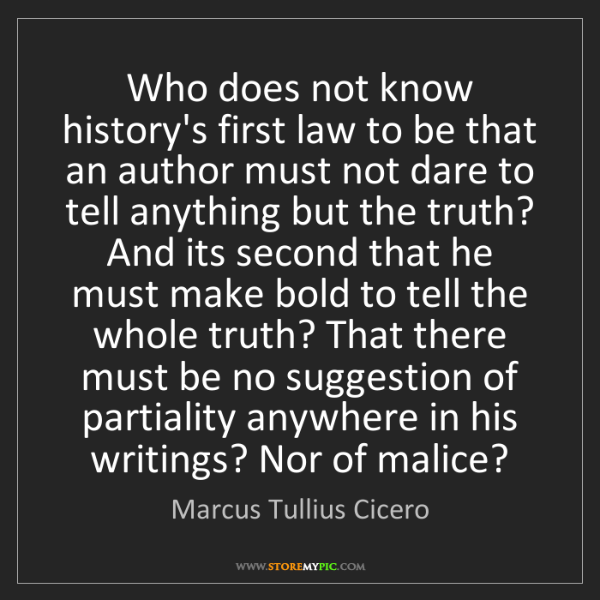 Marcus Tullius Cicero: Who does not know history's first law to be that an author...