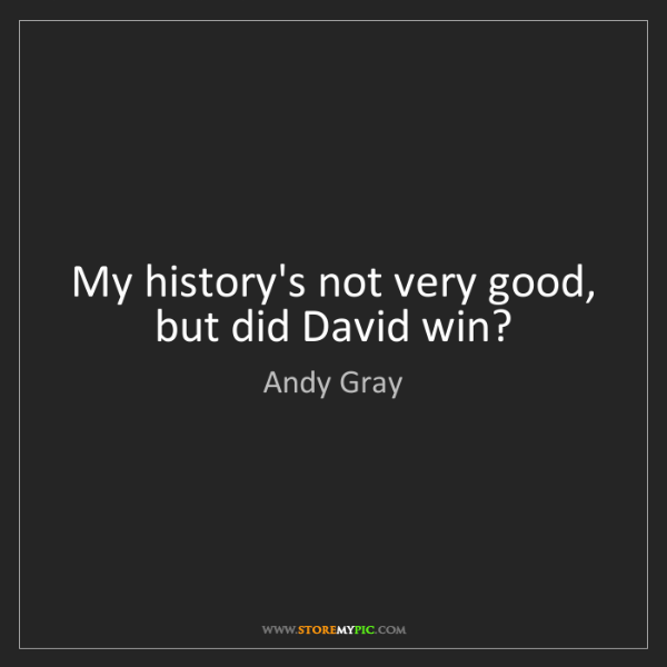 Andy Gray: My history's not very good, but did David win?