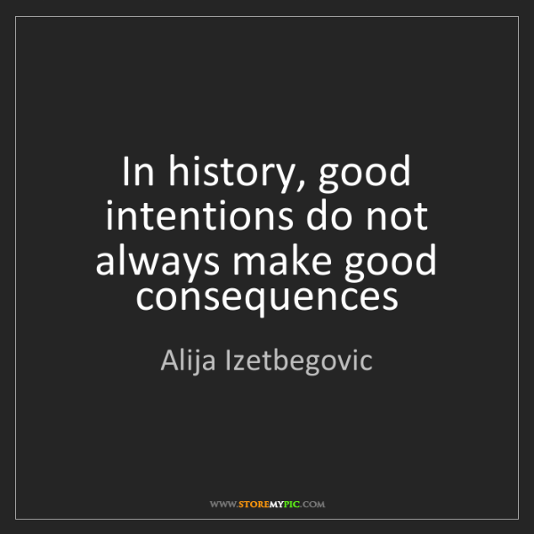 Alija Izetbegovic: In history, good intentions do not always make good consequences