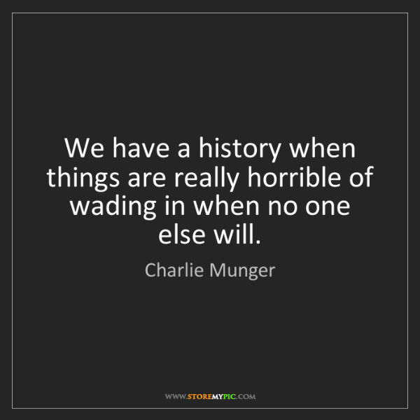 Charlie Munger: We have a history when things are really horrible of...