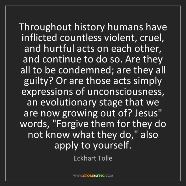 Eckhart Tolle: Throughout history humans have inflicted countless violent,...