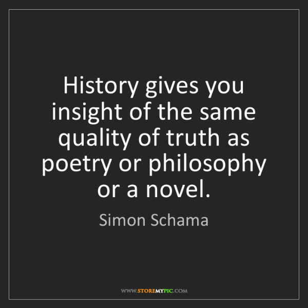 Simon Schama: History gives you insight of the same quality of truth...