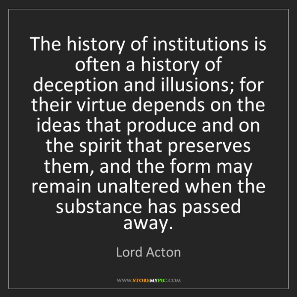 Lord Acton: The history of institutions is often a history of deception...