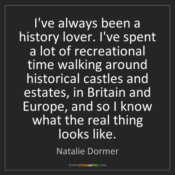 Natalie Dormer: I've always been a history lover. I've spent a lot of...