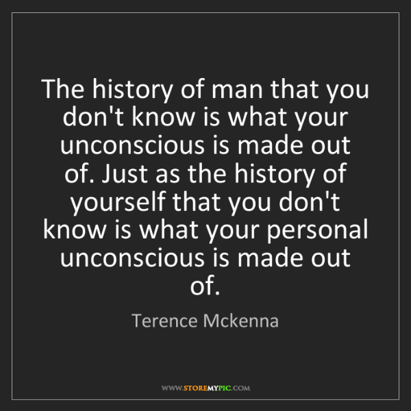 Terence Mckenna: The history of man that you don't know is what your unconscious...