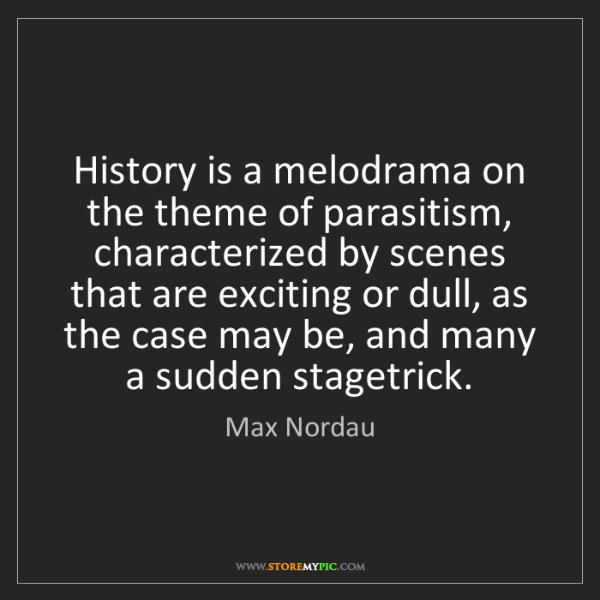 Max Nordau: History is a melodrama on the theme of parasitism, characterized...
