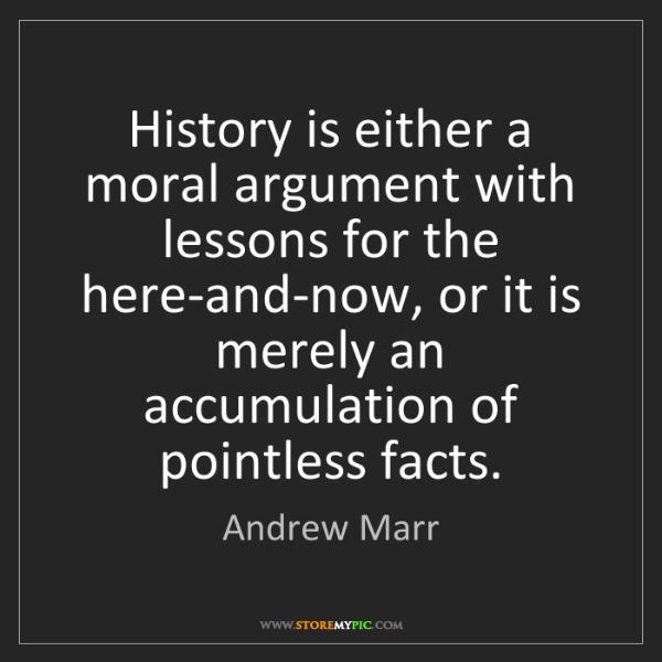Andrew Marr: History is either a moral argument with lessons for the...
