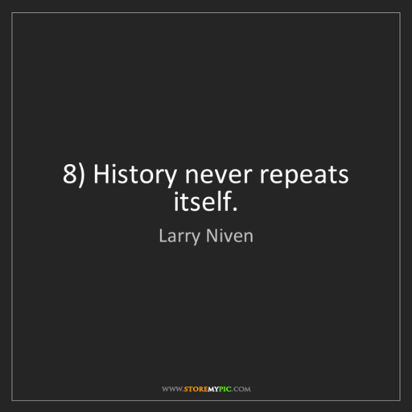 Larry Niven: 8) History never repeats itself.
