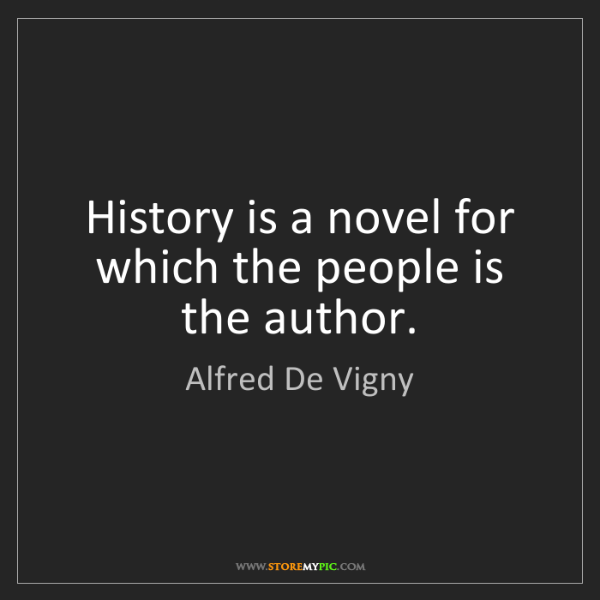 Alfred De Vigny: History is a novel for which the people is the author.