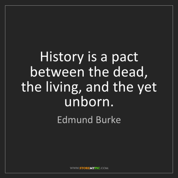 Edmund Burke: History is a pact between the dead, the living, and the...