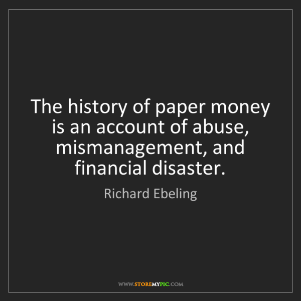 Richard Ebeling: The history of paper money is an account of abuse, mismanagement,...