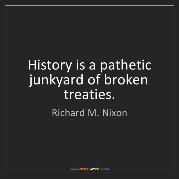 Richard M. Nixon: History is a pathetic junkyard of broken treaties.