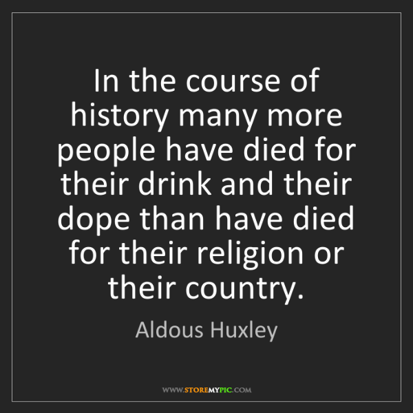 Aldous Huxley: In the course of history many more people have died for...