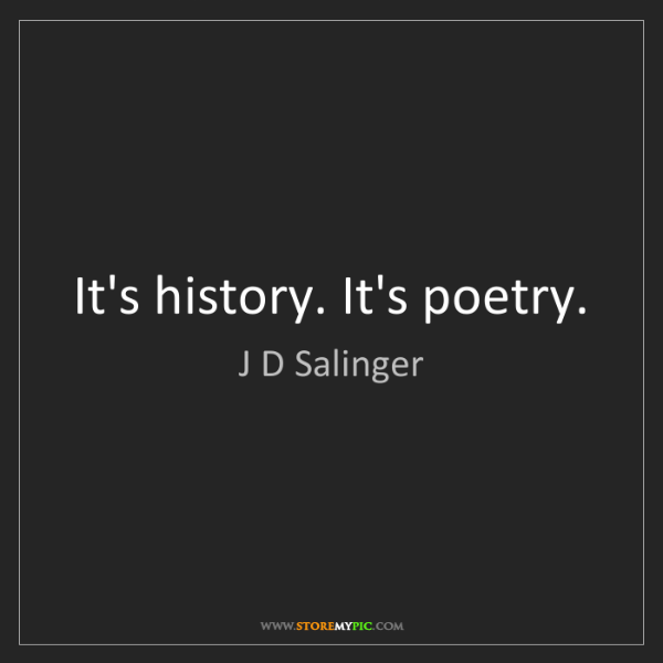 J D Salinger: It's history. It's poetry.