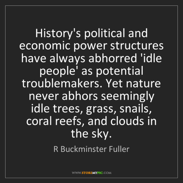 R Buckminster Fuller: History's political and economic power structures have...