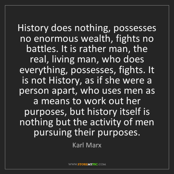 Karl Marx: History does nothing, possesses no enormous wealth, fights...