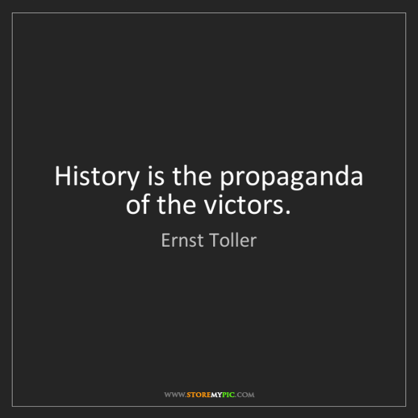 Ernst Toller: History is the propaganda of the victors.
