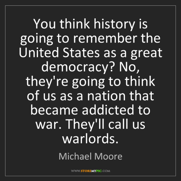 Michael Moore: You think history is going to remember the United States...