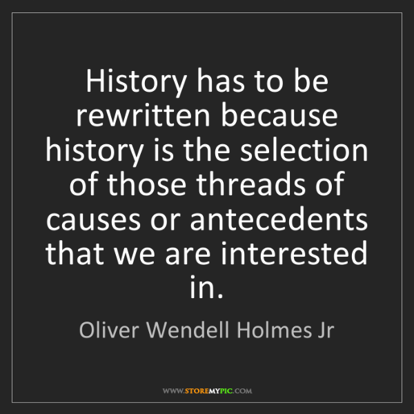 Oliver Wendell Holmes Jr: History has to be rewritten because history is the selection...