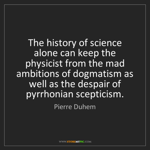 Pierre Duhem: The history of science alone can keep the physicist from...
