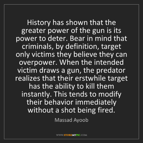 Massad Ayoob: History has shown that the greater power of the gun is...