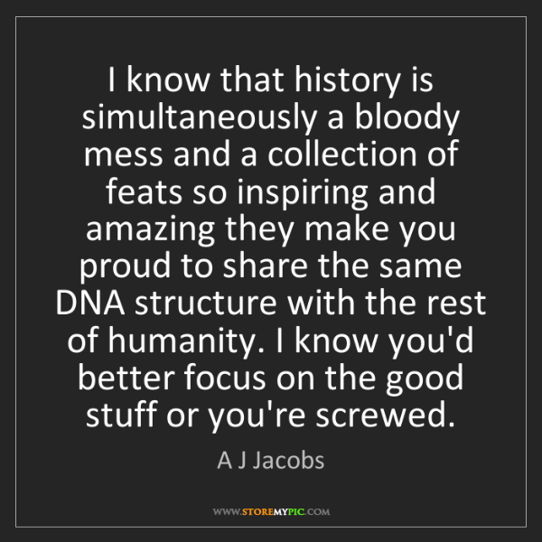 A J Jacobs: I know that history is simultaneously a bloody mess and...