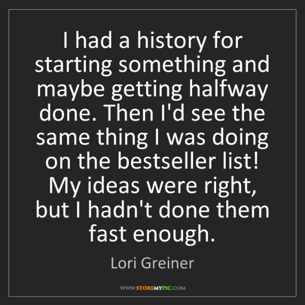 Lori Greiner: I had a history for starting something and maybe getting...